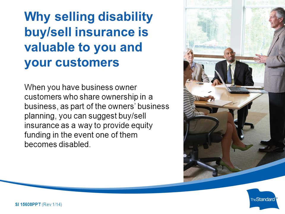 SI 15608PPT (Rev 1/14) When you have business owner customers who share ownership in a business, as part of the owners' business planning, you can suggest buy/sell insurance as a way to provide equity funding in the event one of them becomes disabled.