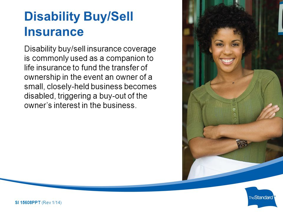 SI 15608PPT (Rev 1/14) Disability buy/sell insurance coverage is commonly used as a companion to life insurance to fund the transfer of ownership in the event an owner of a small, closely-held business becomes disabled, triggering a buy-out of the owner's interest in the business.