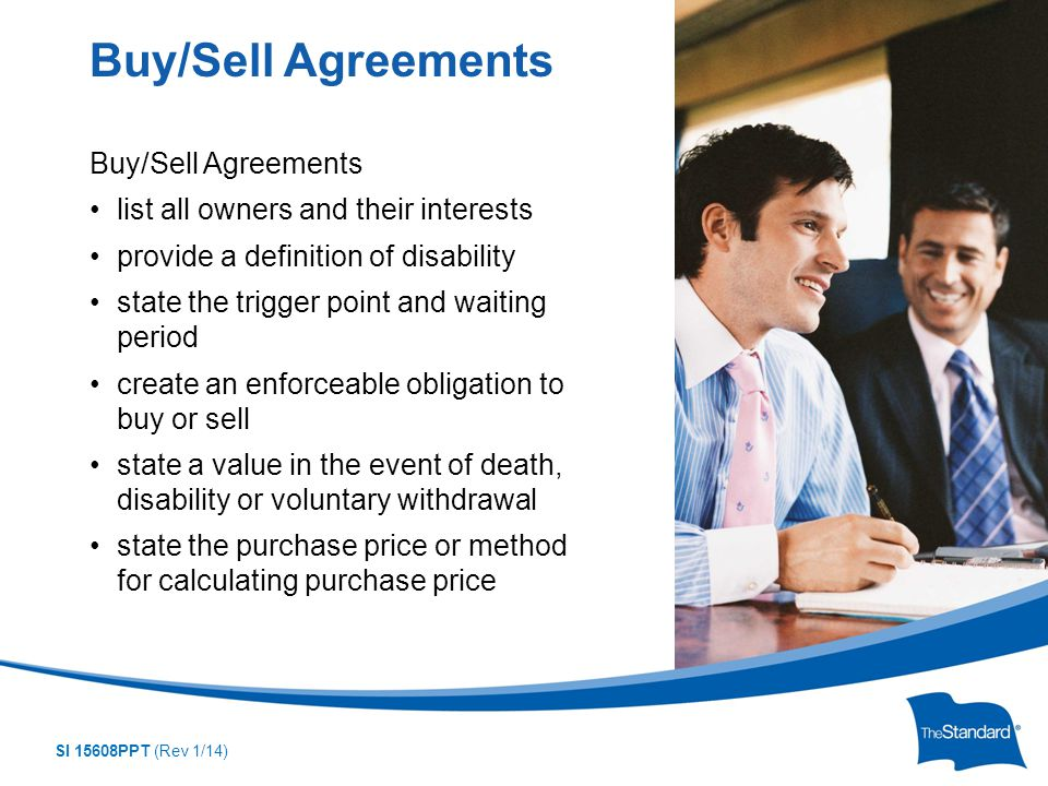SI 15608PPT (Rev 1/14) Buy/Sell Agreements list all owners and their interests provide a definition of disability state the trigger point and waiting period create an enforceable obligation to buy or sell state a value in the event of death, disability or voluntary withdrawal state the purchase price or method for calculating purchase price Buy/Sell Agreements