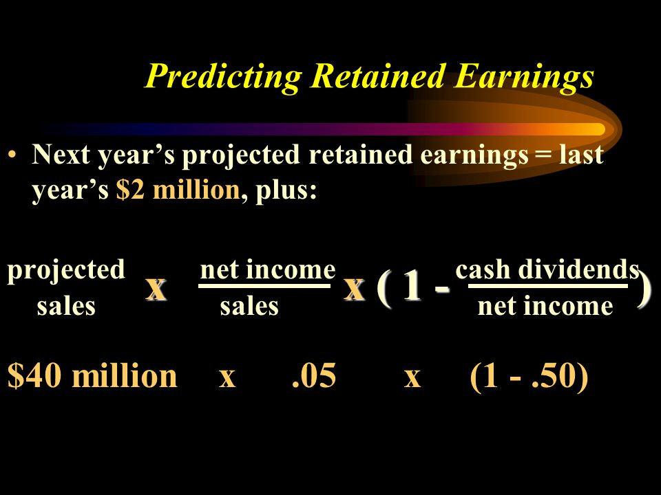 Predicting Retained Earnings Next year's projected retained earnings = last year's $2 million, plus: projected net income cash dividends sales sales n