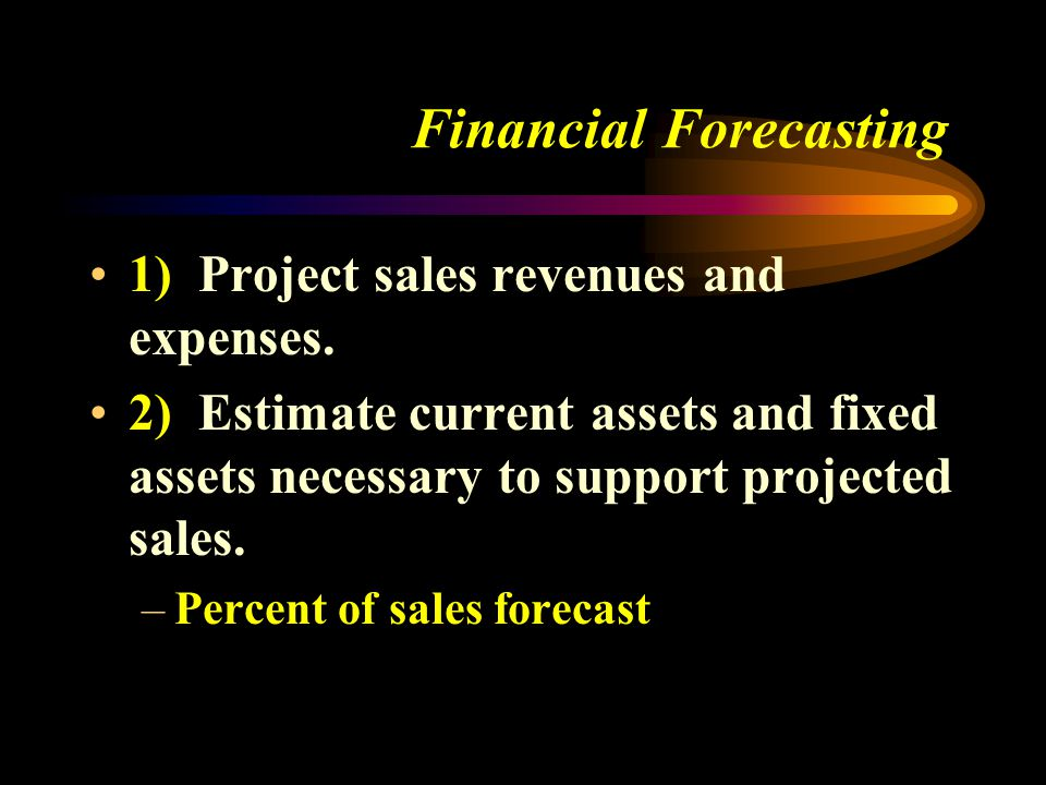 Financial Forecasting 1) Project sales revenues and expenses.