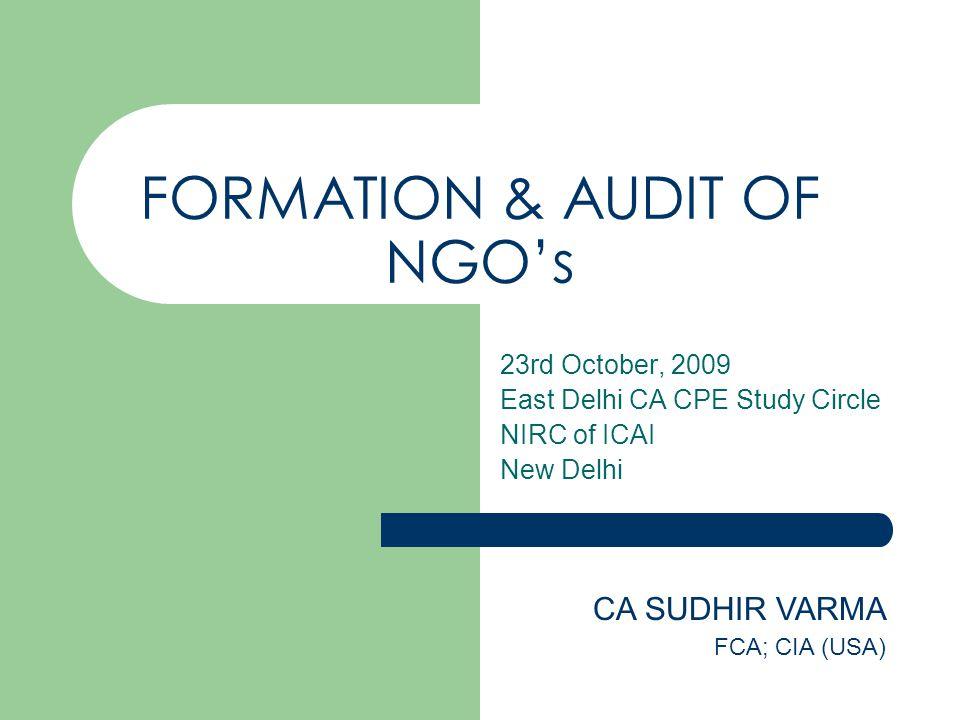 FORMATION & AUDIT OF NGO's 23rd October, 2009 East Delhi CA CPE Study Circle NIRC of ICAI New Delhi CA SUDHIR VARMA FCA; CIA (USA)