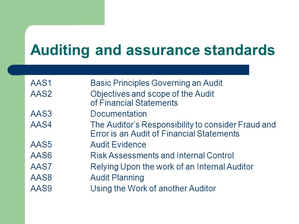 Auditing and assurance standards AAS1Basic Principles Governing an Audit AAS2Objectives and scope of the Audit of Financial Statements AAS3Documentation AAS4The Auditor's Responsibility to consider Fraud and Error is an Audit of Financial Statements AAS5Audit Evidence AAS6Risk Assessments and Internal Control AAS7Relying Upon the work of an Internal Auditor AAS8Audit Planning AAS9Using the Work of another Auditor