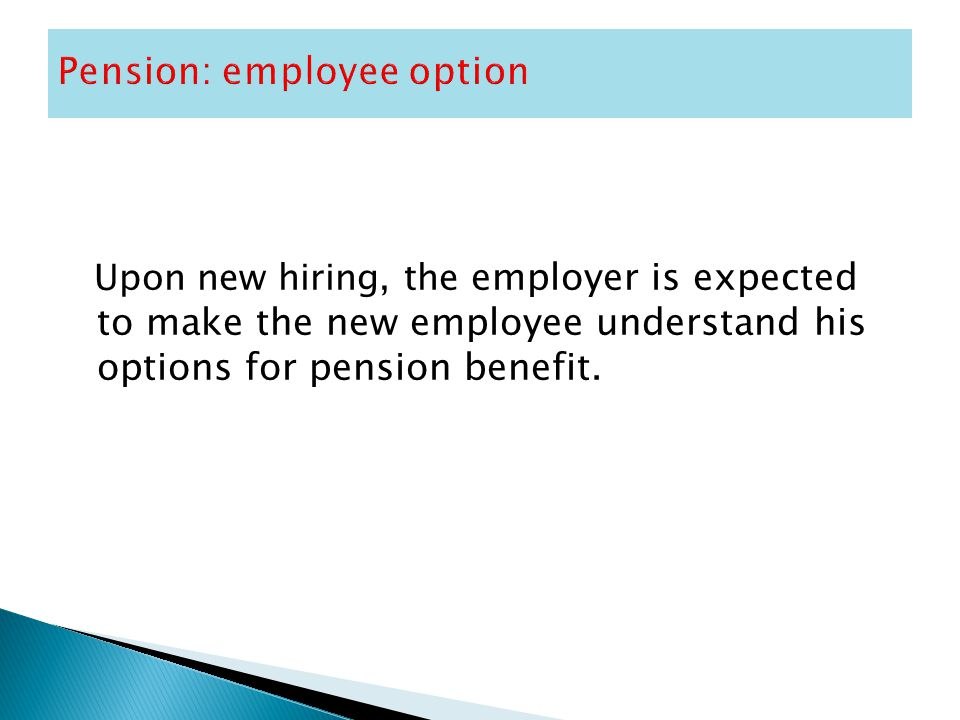 Upon new hiring, the employer is expected to make the new employee understand his options for pension benefit.