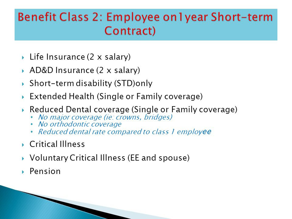  Life Insurance (2 x salary)  AD&D Insurance (2 x salary)  Short-term disability (STD)only  Extended Health (Single or Family coverage)  Reduced