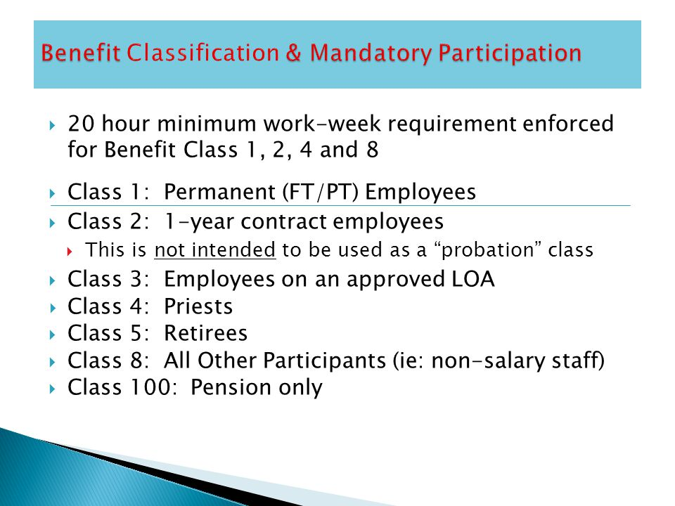  20 hour minimum work-week requirement enforced for Benefit Class 1, 2, 4 and 8  Class 1: Permanent (FT/PT) Employees  Class 2: 1-year contract employees  This is not intended to be used as a probation class  Class 3: Employees on an approved LOA  Class 4: Priests  Class 5: Retirees  Class 8: All Other Participants (ie: non-salary staff)  Class 100: Pension only