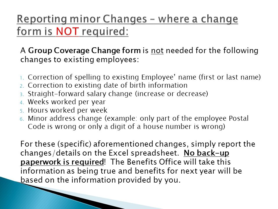A Group Coverage Change form is not needed for the following changes to existing employees: 1. Correction of spelling to existing Employee' name (firs