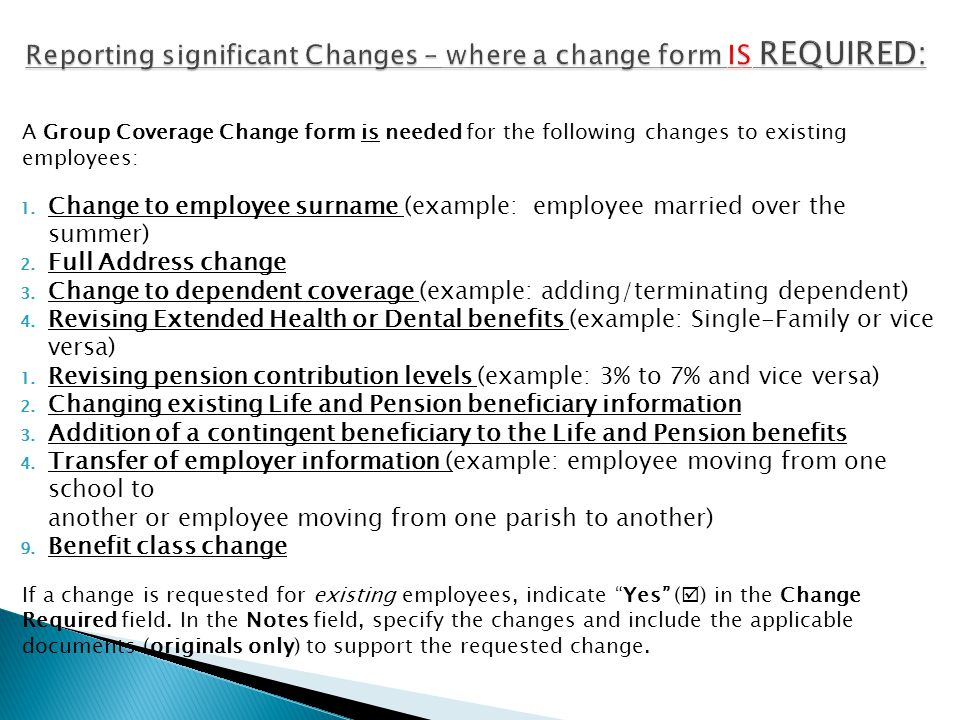 A Group Coverage Change form is needed for the following changes to existing employees: 1. Change to employee surname (example: employee married over
