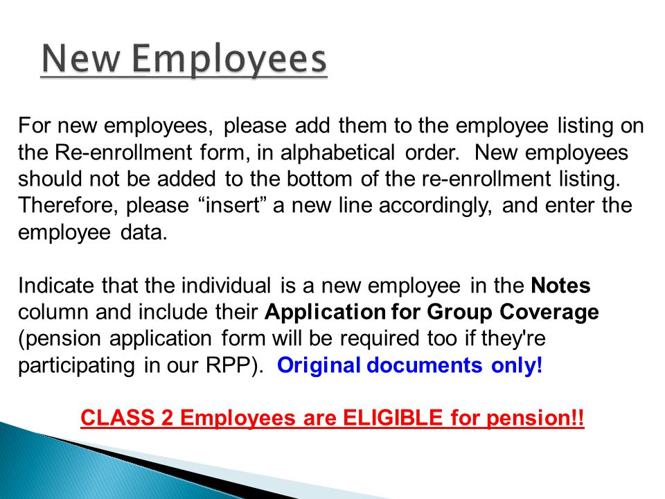 For new employees, please add them to the employee listing on the Re-enrollment form, in alphabetical order.