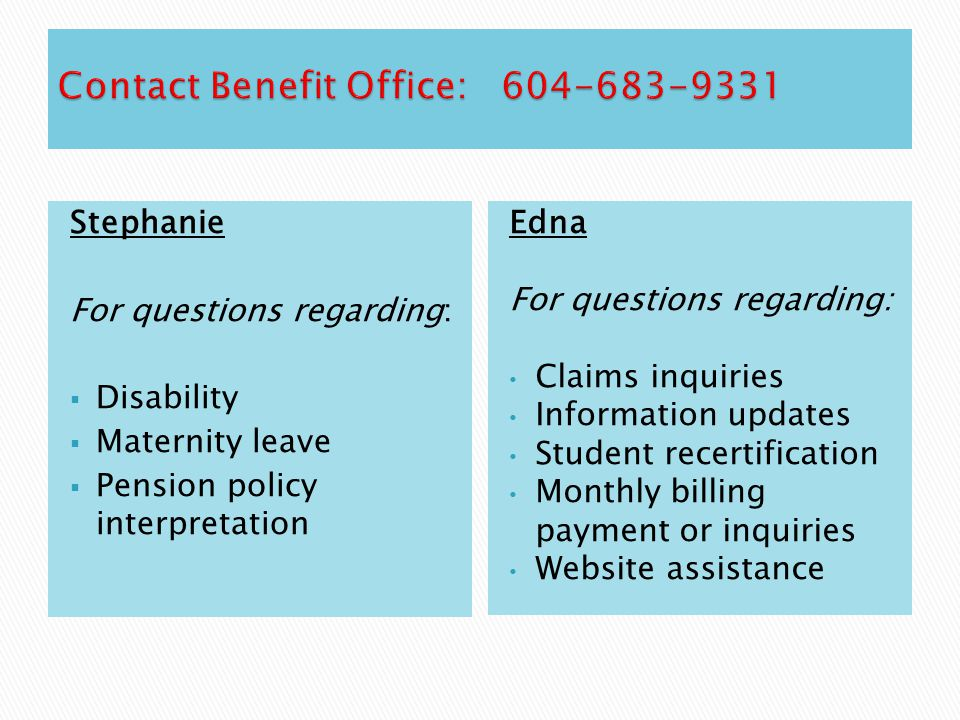 Stephanie For questions regarding:  Disability  Maternity leave  Pension policy interpretation Edna For questions regarding: Claims inquiries Infor
