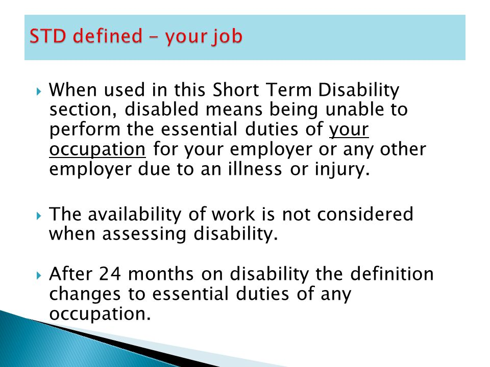  When used in this Short Term Disability section, disabled means being unable to perform the essential duties of your occupation for your employer or any other employer due to an illness or injury.