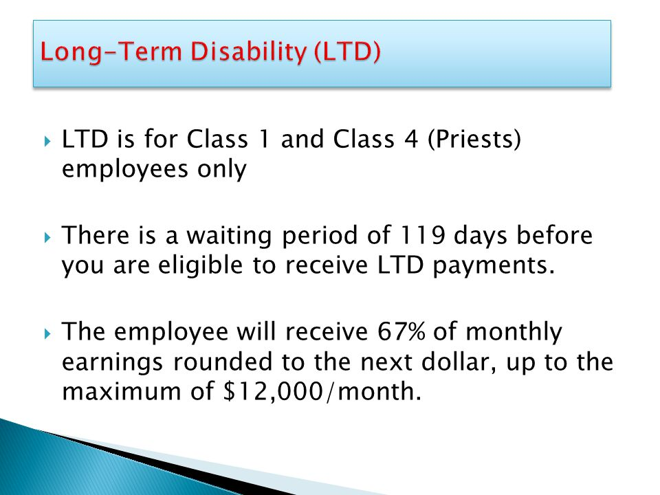  LTD is for Class 1 and Class 4 (Priests) employees only  There is a waiting period of 119 days before you are eligible to receive LTD payments.  T