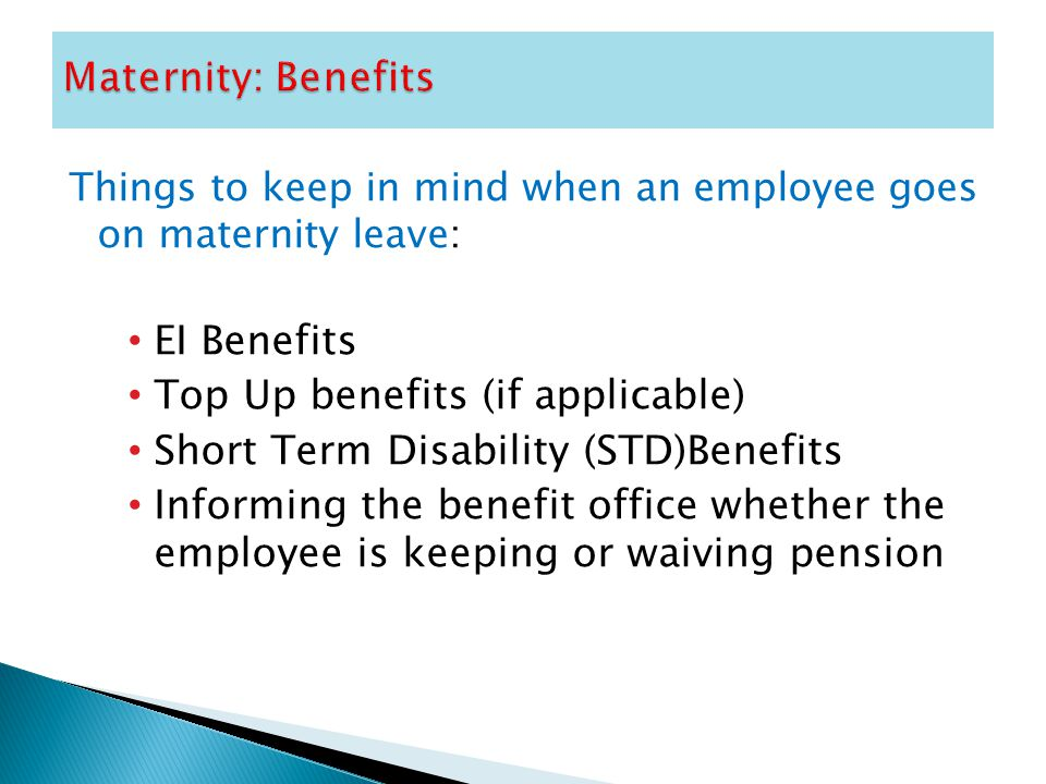 Things to keep in mind when an employee goes on maternity leave: EI Benefits Top Up benefits (if applicable) Short Term Disability (STD)Benefits Informing the benefit office whether the employee is keeping or waiving pension