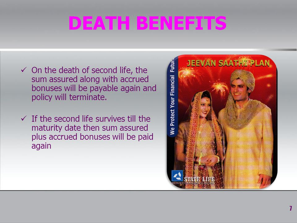 DEATH BENEFITS On the death of second life, the sum assured along with accrued bonuses will be payable again and policy will terminate.