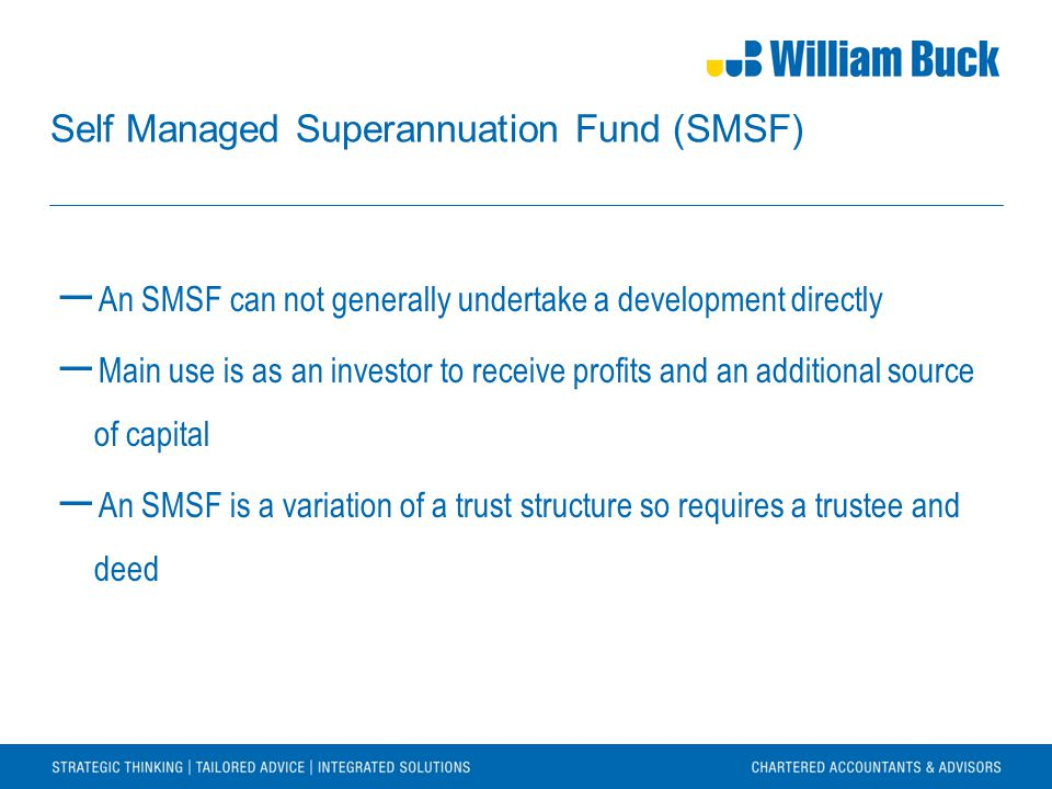 Self Managed Superannuation Fund (SMSF) ― An SMSF can not generally undertake a development directly ― Main use is as an investor to receive profits a