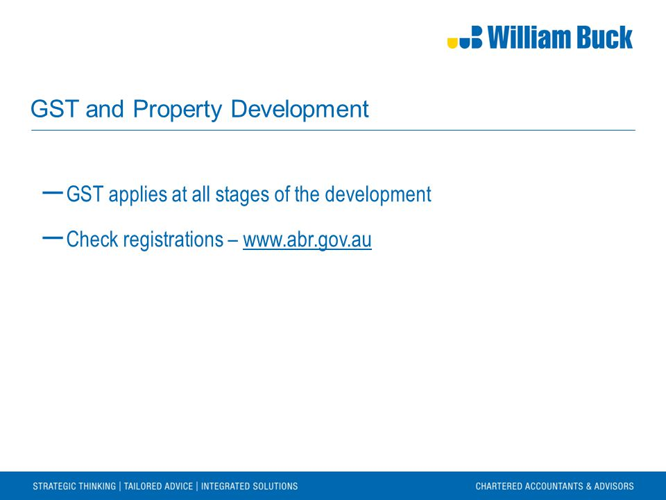 GST and Property Development ― GST applies at all stages of the development ― Check registrations – www.abr.gov.auwww.abr.gov.au