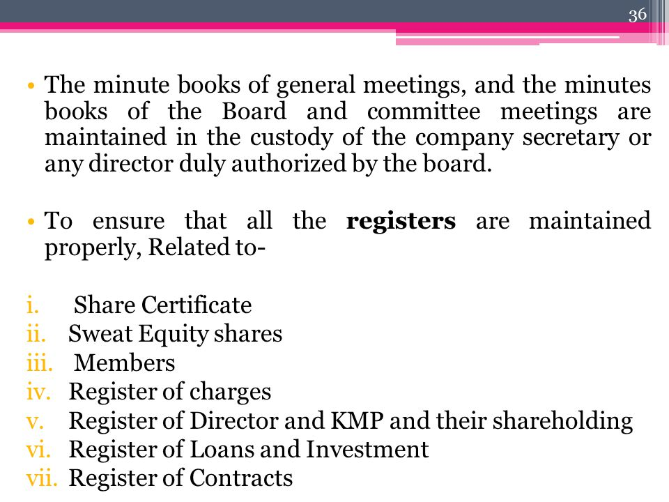 The minute books of general meetings, and the minutes books of the Board and committee meetings are maintained in the custody of the company secretary
