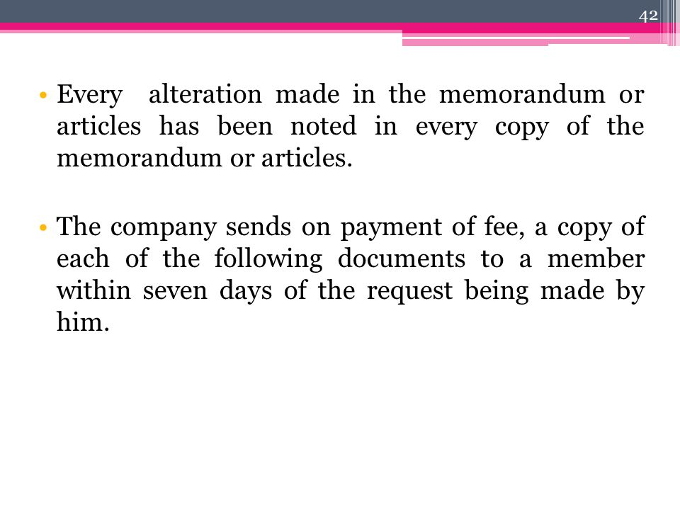 Every alteration made in the memorandum or articles has been noted in every copy of the memorandum or articles. The company sends on payment of fee, a