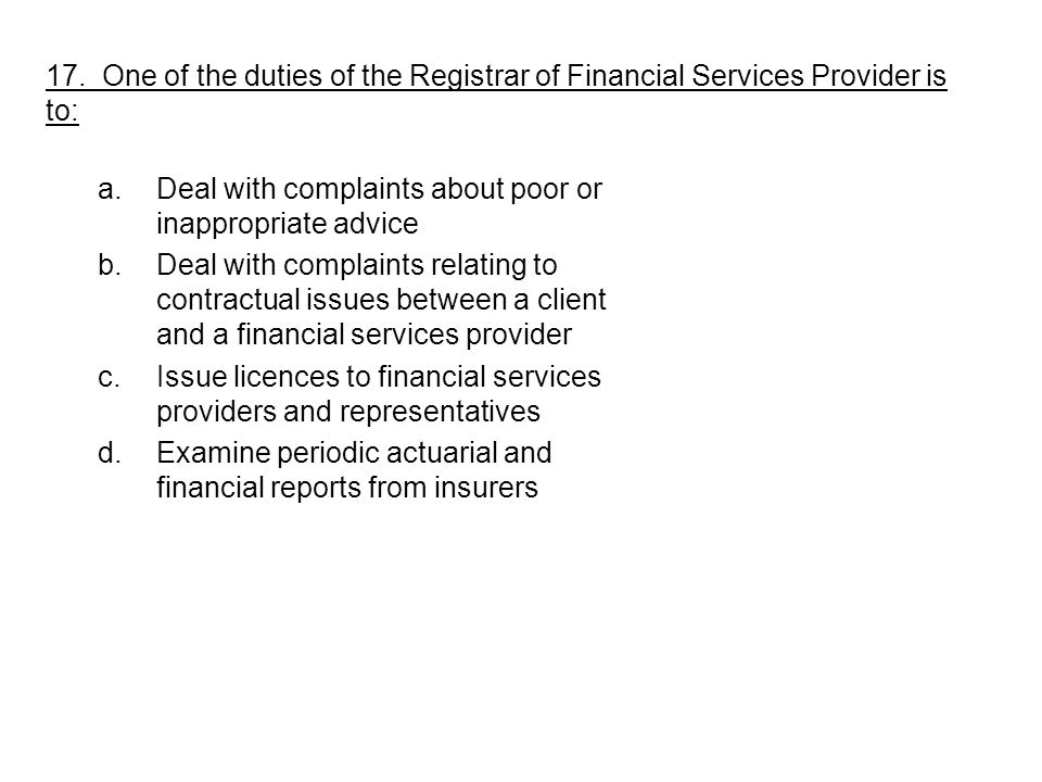 a.Deal with complaints about poor or inappropriate advice b.Deal with complaints relating to contractual issues between a client and a financial services provider c.Issue licences to financial services providers and representatives d.Examine periodic actuarial and financial reports from insurers 17.