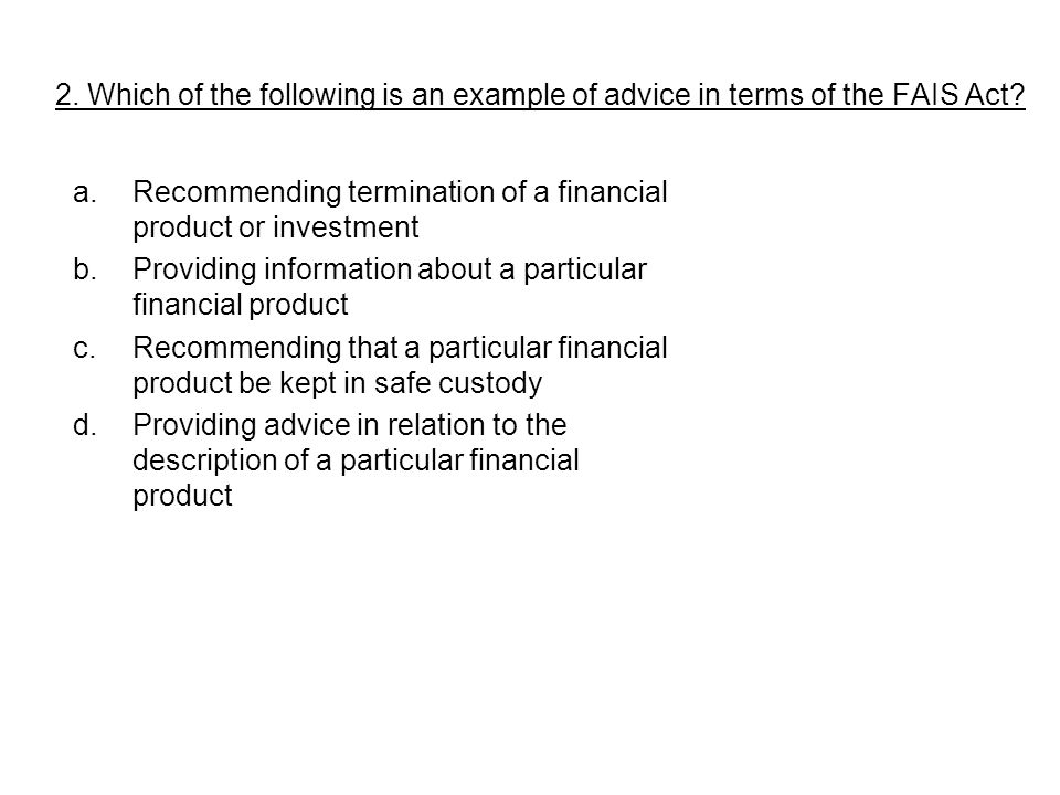 a.Recommending termination of a financial product or investment b.Providing information about a particular financial product c.Recommending that a particular financial product be kept in safe custody d.Providing advice in relation to the description of a particular financial product 2.