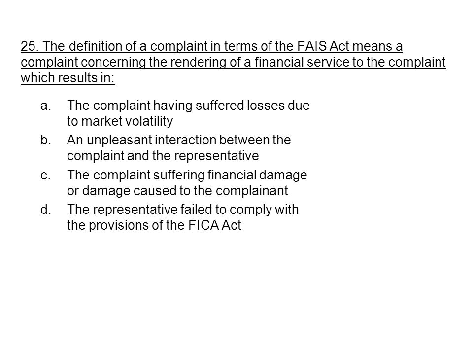 25. The definition of a complaint in terms of the FAIS Act means a complaint concerning the rendering of a financial service to the complaint which re