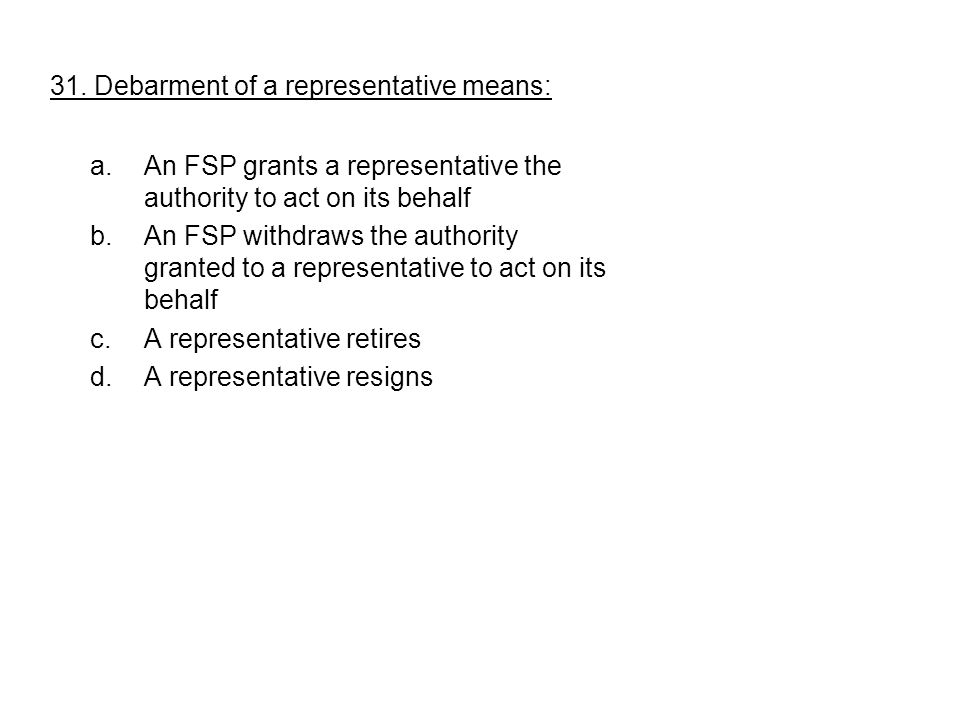 31. Debarment of a representative means: a.An FSP grants a representative the authority to act on its behalf b.An FSP withdraws the authority granted