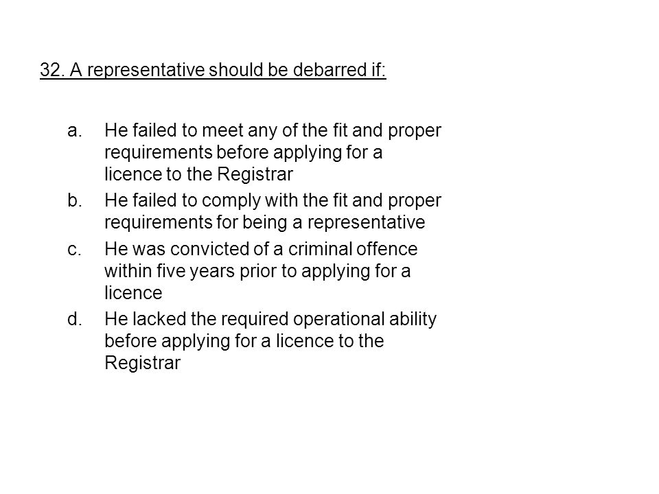 32. A representative should be debarred if: a.He failed to meet any of the fit and proper requirements before applying for a licence to the Registrar