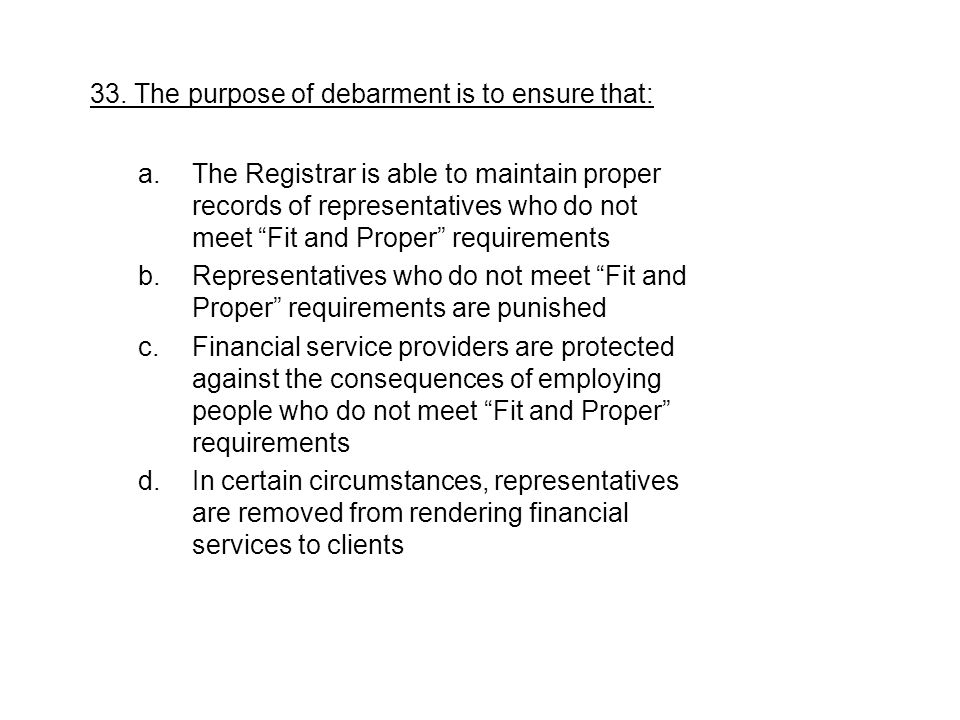 """33. The purpose of debarment is to ensure that: a.The Registrar is able to maintain proper records of representatives who do not meet """"Fit and Proper"""""""