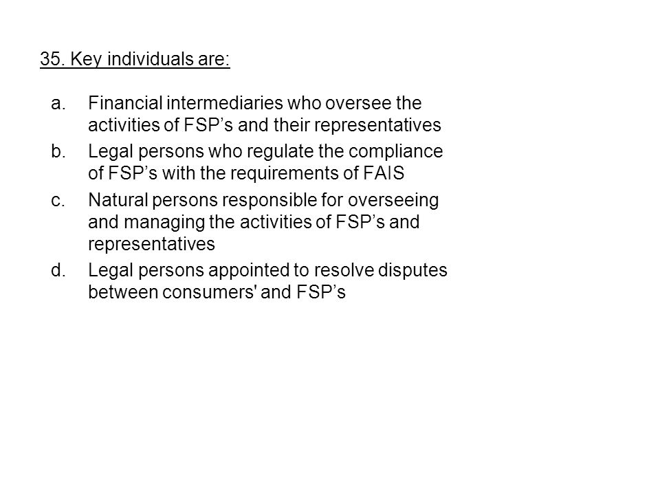 35. Key individuals are: a.Financial intermediaries who oversee the activities of FSP's and their representatives b.Legal persons who regulate the com