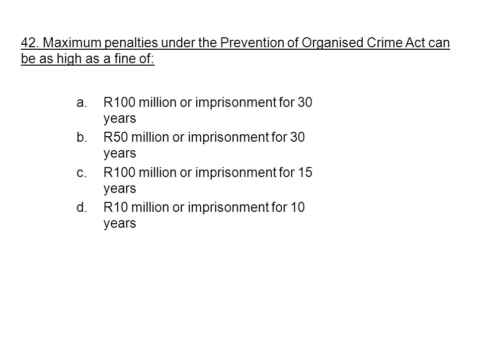 42. Maximum penalties under the Prevention of Organised Crime Act can be as high as a fine of: a.R100 million or imprisonment for 30 years b.R50 milli