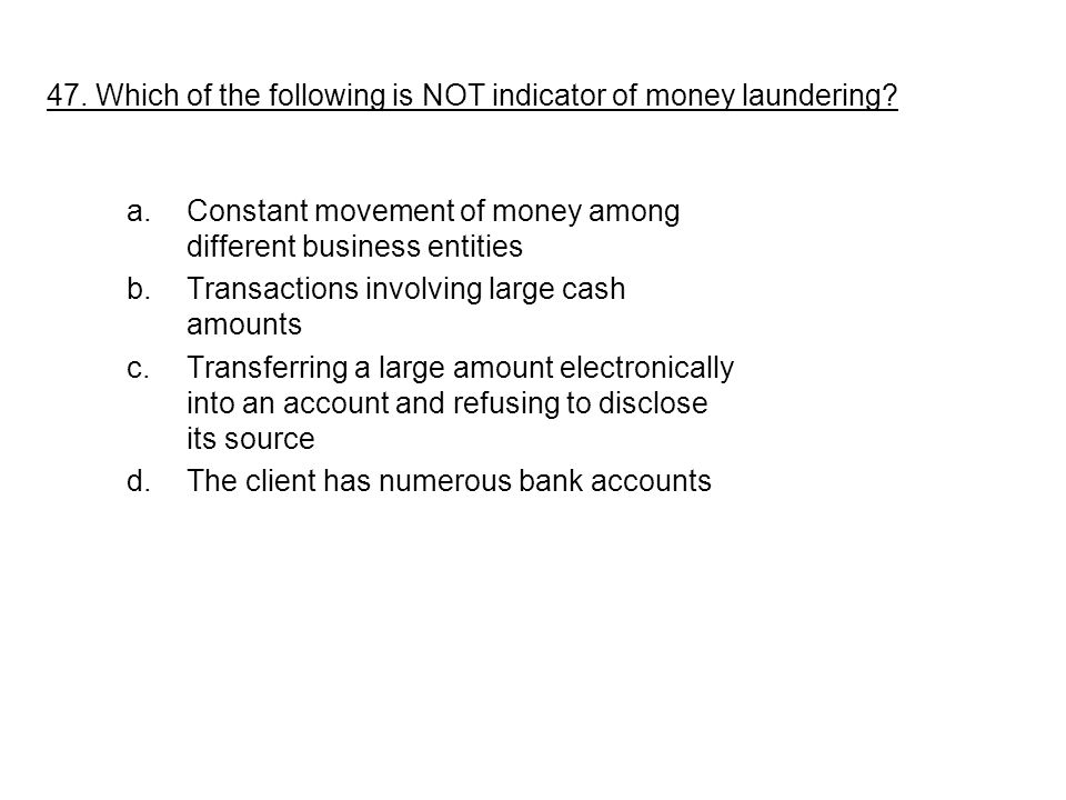 a.Constant movement of money among different business entities b.Transactions involving large cash amounts c.Transferring a large amount electronically into an account and refusing to disclose its source d.The client has numerous bank accounts 47.