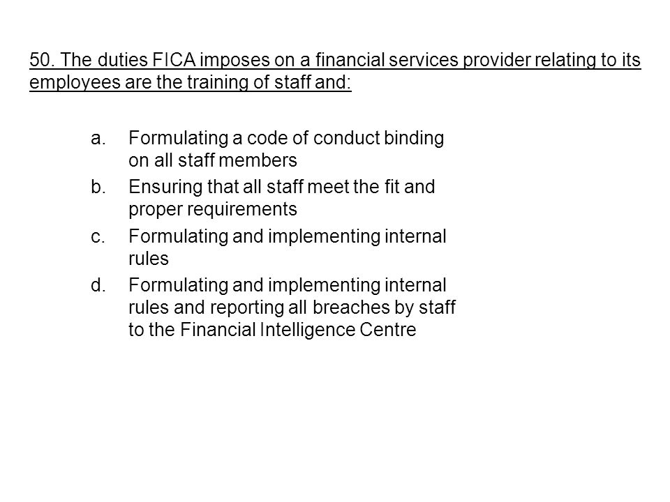 a.Formulating a code of conduct binding on all staff members b.Ensuring that all staff meet the fit and proper requirements c.Formulating and implementing internal rules d.Formulating and implementing internal rules and reporting all breaches by staff to the Financial Intelligence Centre 50.