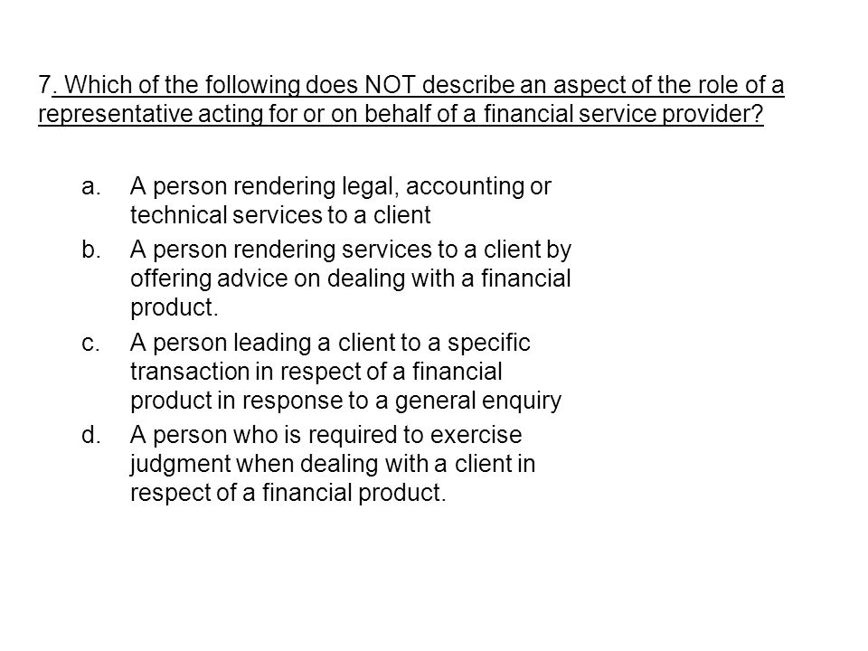7. Which of the following does NOT describe an aspect of the role of a representative acting for or on behalf of a financial service provider? a.A per