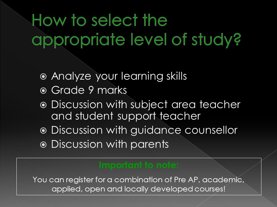  Analyze your learning skills  Grade 9 marks  Discussion with subject area teacher and student support teacher  Discussion with guidance counsellor  Discussion with parents Important to note: You can register for a combination of Pre AP, academic, applied, open and locally developed courses!