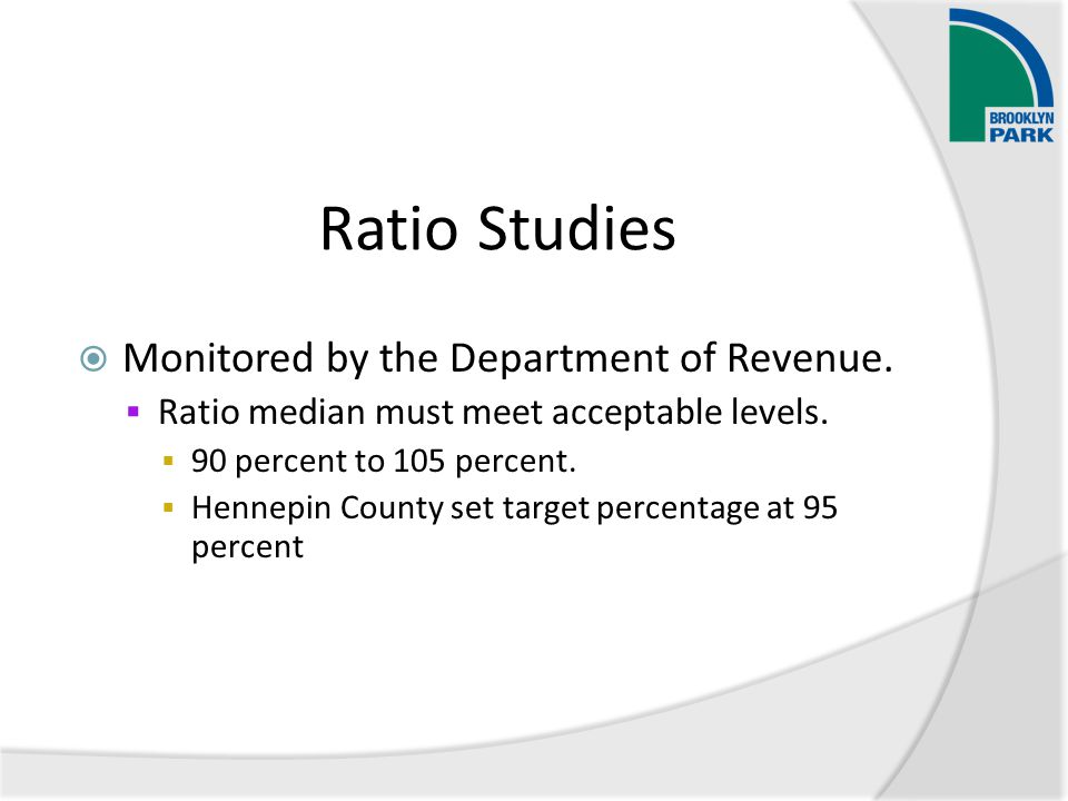Ratio Studies  Monitored by the Department of Revenue.  Ratio median must meet acceptable levels.  90 percent to 105 percent.  Hennepin County set