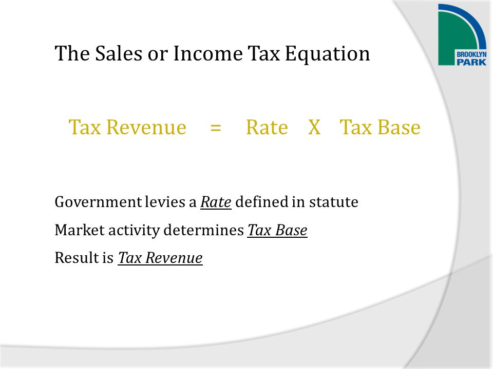 The Sales or Income Tax Equation Government levies a Rate defined in statute Market activity determines Tax Base Result is Tax Revenue =Tax RevenueRateTax BaseX