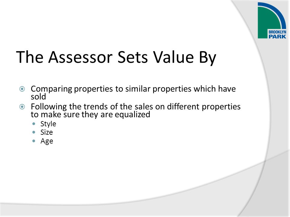 The Assessor Sets Value By  Comparing properties to similar properties which have sold  Following the trends of the sales on different properties to make sure they are equalized Style Size Age