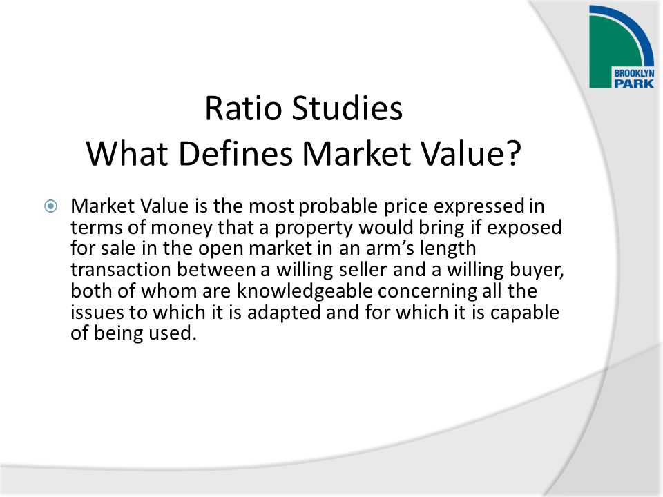 Ratio Studies What Defines Market Value?  Market Value is the most probable price expressed in terms of money that a property would bring if exposed
