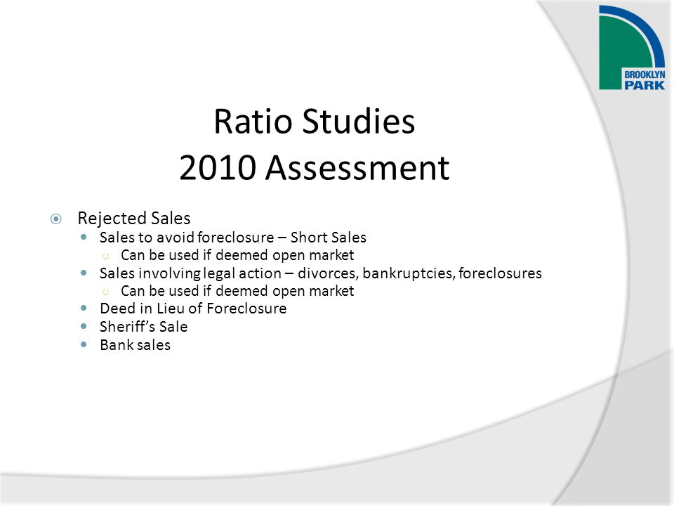Ratio Studies 2010 Assessment  Rejected Sales Sales to avoid foreclosure – Short Sales ○ Can be used if deemed open market Sales involving legal acti