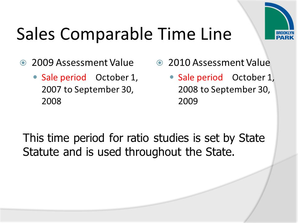 Sales Comparable Time Line  2009 Assessment Value Sale period October 1, 2007 to September 30, 2008  2010 Assessment Value Sale period October 1, 2008 to September 30, 2009 This time period for ratio studies is set by State Statute and is used throughout the State.