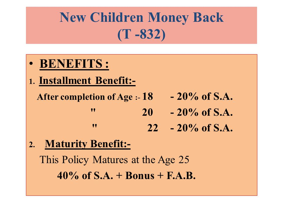 BENEFITS : 1. Installment Benefit:- After completion of Age :- 18 - 20% of S.A.