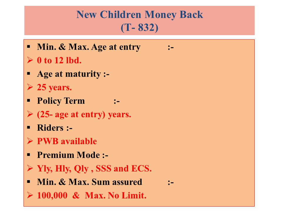  Min. & Max. Age at entry:-  0 to 12 lbd.  Age at maturity :-  25 years.  Policy Term :-  (25- age at entry) years.  Riders :-  PWB available