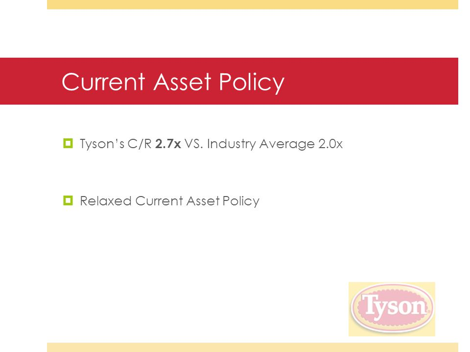 Current Asset Policy  Tyson's C/R 2.7x VS. Industry Average 2.0x  Relaxed Current Asset Policy