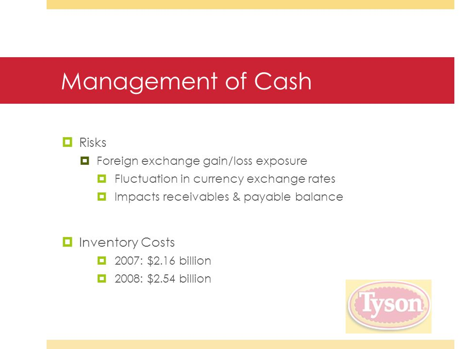 Management of Cash  Risks  Foreign exchange gain/loss exposure  Fluctuation in currency exchange rates  Impacts receivables & payable balance  Inventory Costs  2007: $2.16 billion  2008: $2.54 billion