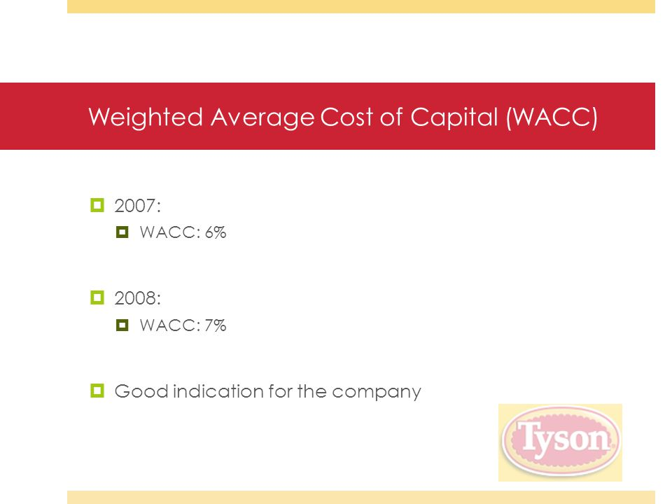 Weighted Average Cost of Capital (WACC)  2007:  WACC: 6%  2008:  WACC: 7%  Good indication for the company