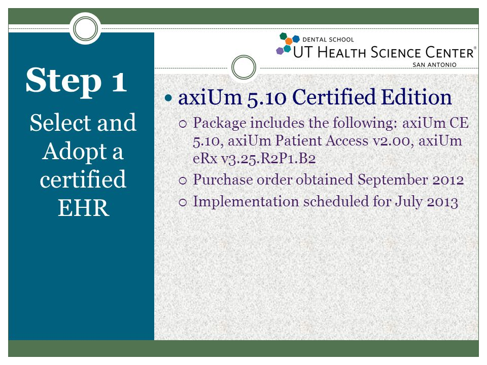 Step 1 Select and Adopt a certified EHR axiUm 5.10 Certified Edition  Package includes the following: axiUm CE 5.10, axiUm Patient Access v2.00, axiUm eRx v3.25.R2P1.B2  Purchase order obtained September 2012  Implementation scheduled for July 2013