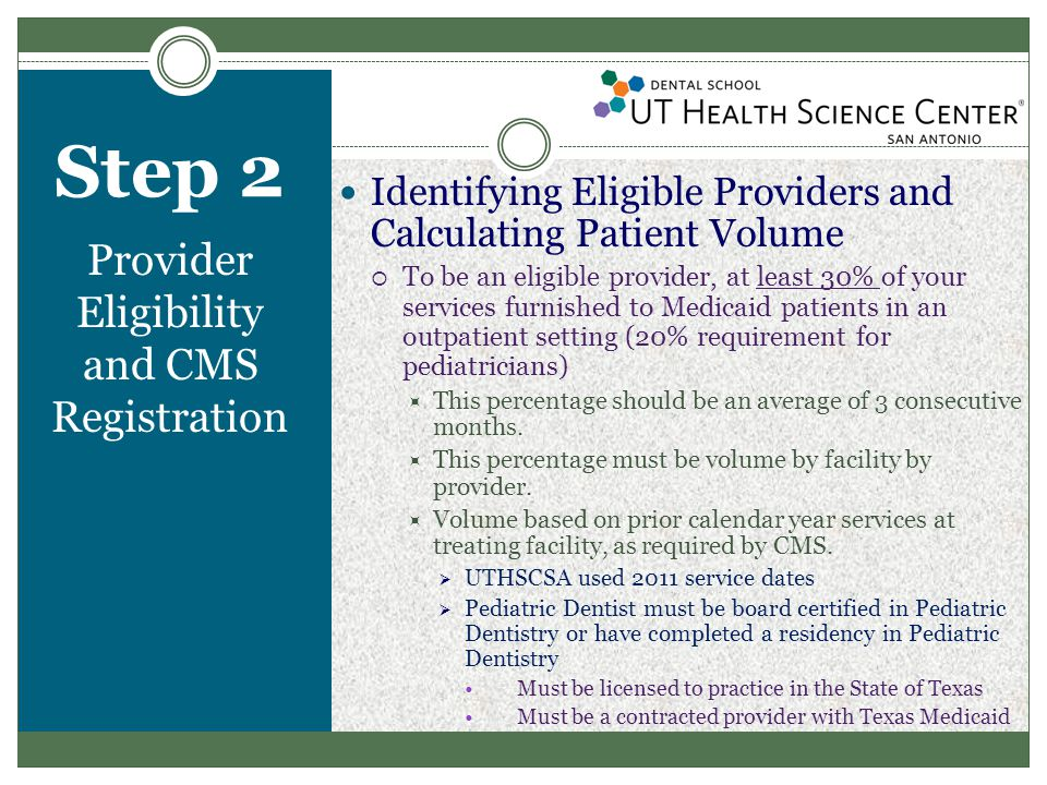 Step 2 Provider Eligibility and CMS Registration Identifying Eligible Providers and Calculating Patient Volume  To be an eligible provider, at least 30% of your services furnished to Medicaid patients in an outpatient setting (20% requirement for pediatricians)  This percentage should be an average of 3 consecutive months.