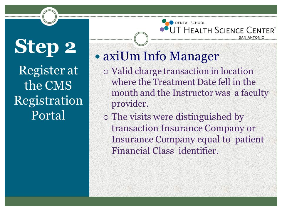 Step 2 Register at the CMS Registration Portal axiUm Info Manager  Valid charge transaction in location where the Treatment Date fell in the month and the Instructor was a faculty provider.