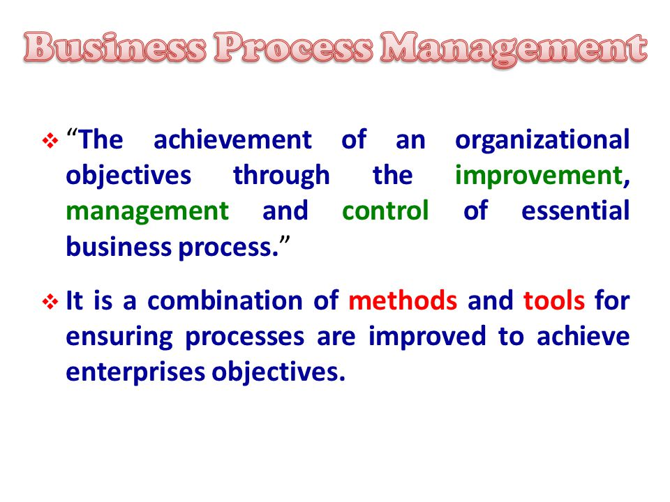  The achievement of an organizational objectives through the improvement, management and control of essential business process.  It is a combination of methods and tools for ensuring processes are improved to achieve enterprises objectives.
