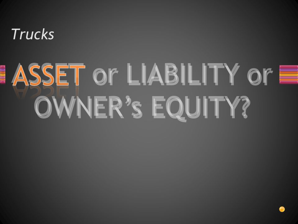 ASSET or LIABILITY or OWNER's EQUITY? Trucks